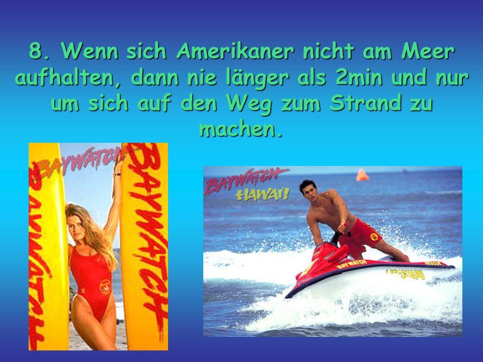 8. Wenn sich Amerikaner nicht am Meer aufhalten, dann nie länger als 2min und nur um sich auf den Weg zum Strand zu machen.