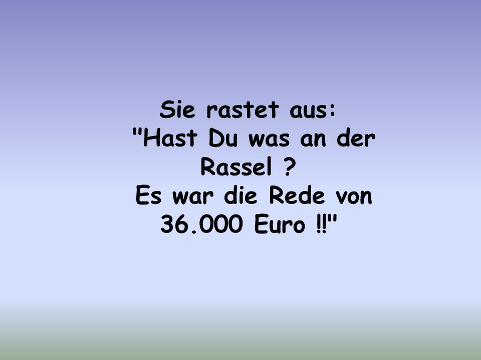 Sie rastet aus: Hast Du was an der Rassel ? Es war die Rede von 36.000 Euro !!