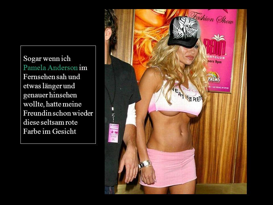 Sogar wenn ich Pamela Anderson im Fernsehen sah und etwas länger und genauer hinsehen wollte, hatte meine Freundin schon wieder diese seltsam rote Far