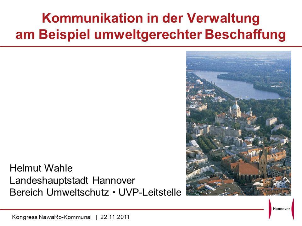 Kommunikation in der Verwaltung am Beispiel umweltgerechter Beschaffung Kongress NawaRo-Kommunal | 22.11.2011 Helmut Wahle Landeshauptstadt Hannover B