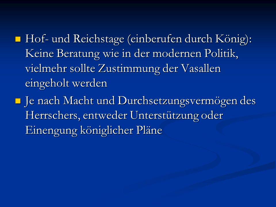 Hof- und Reichstage (einberufen durch König): Keine Beratung wie in der modernen Politik, vielmehr sollte Zustimmung der Vasallen eingeholt werden Hof