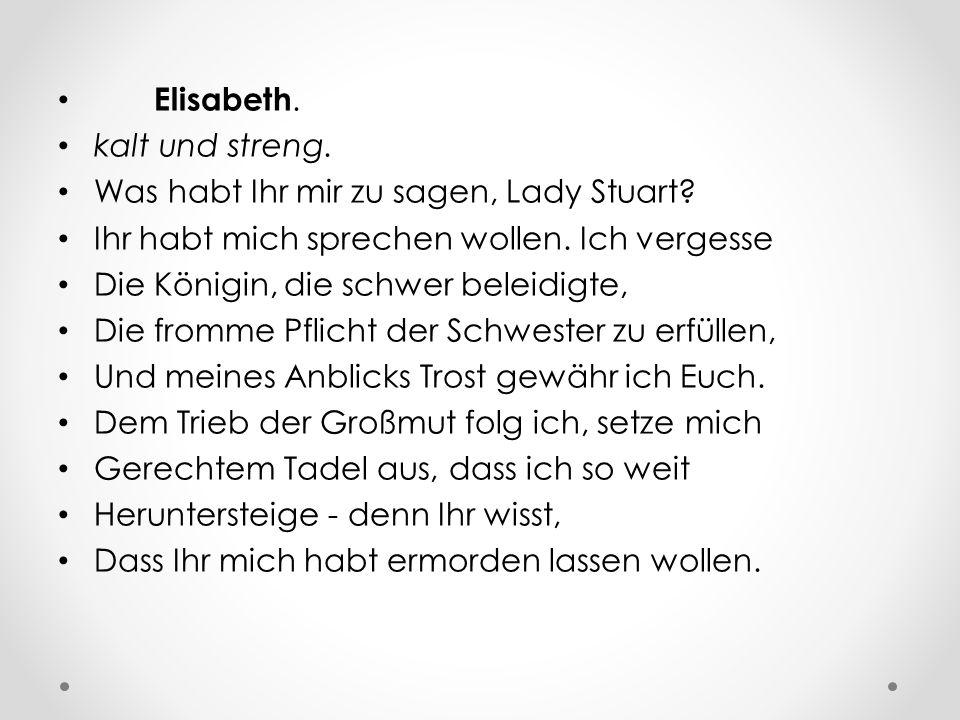 Elisabeth. kalt und streng. Was habt Ihr mir zu sagen, Lady Stuart? Ihr habt mich sprechen wollen. Ich vergesse Die Königin, die schwer beleidigte, Di