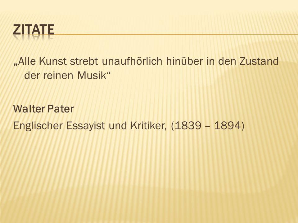 Alle Kunst strebt unaufhörlich hinüber in den Zustand der reinen Musik Walter Pater Englischer Essayist und Kritiker, (1839 – 1894)