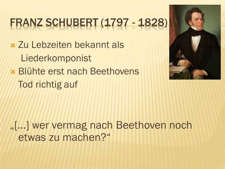 Zu Lebzeiten bekannt als Liederkomponist Blühte erst nach Beethovens Tod richtig auf […] wer vermag nach Beethoven noch etwas zu machen?