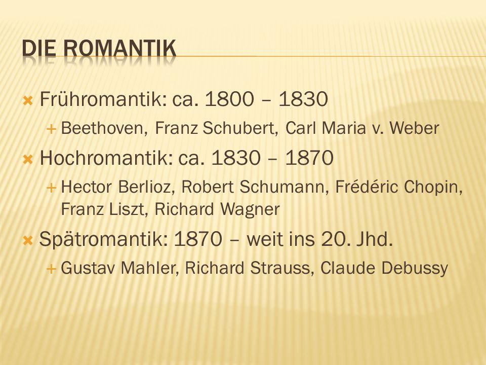 Frühromantik: ca. 1800 – 1830 Beethoven, Franz Schubert, Carl Maria v. Weber Hochromantik: ca. 1830 – 1870 Hector Berlioz, Robert Schumann, Frédéric C