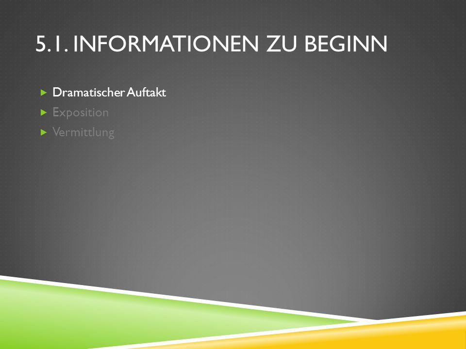 5.1. INFORMATIONEN ZU BEGINN Dramatischer Auftakt Exposition Vermittlung