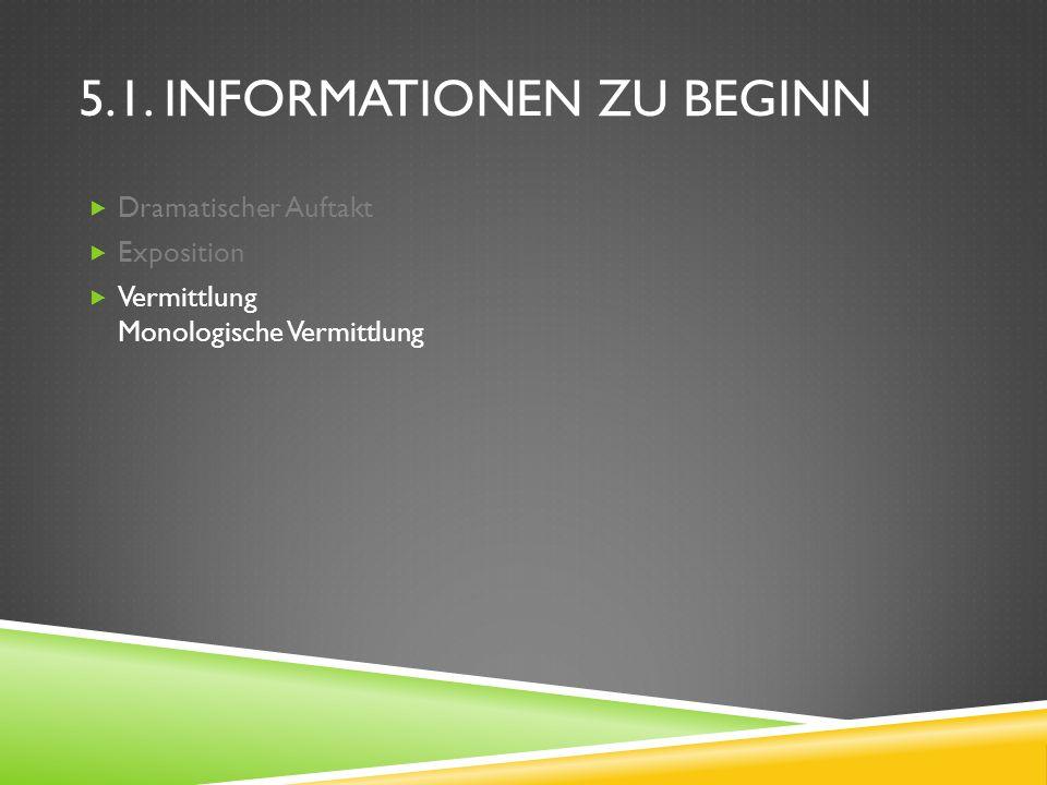 5.1. INFORMATIONEN ZU BEGINN Dramatischer Auftakt Exposition Vermittlung Monologische Vermittlung