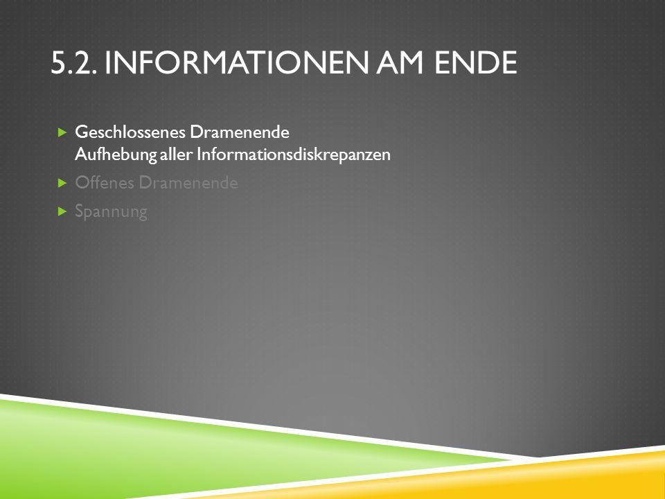 5.2. INFORMATIONEN AM ENDE Geschlossenes Dramenende Aufhebung aller Informationsdiskrepanzen Offenes Dramenende Spannung