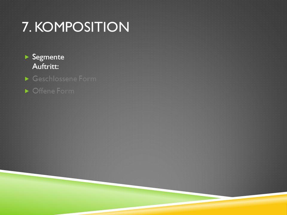 7. KOMPOSITION Segmente Auftritt: Geschlossene Form Offene Form