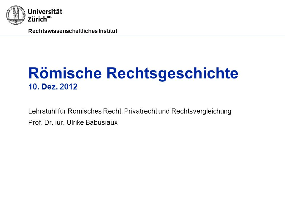Rechtswissenschaftliches Institut Römische Rechtsgeschichte 10. Dez. 2012 Lehrstuhl für Römisches Recht, Privatrecht und Rechtsvergleichung Prof. Dr.