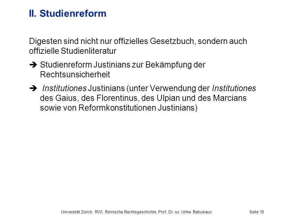 Universität Zürich, RWI, Römische Rechtsgeschichte, Prof. Dr. iur. Ulrike BabusiauxSeite 10 II. Studienreform Digesten sind nicht nur offizielles Gese