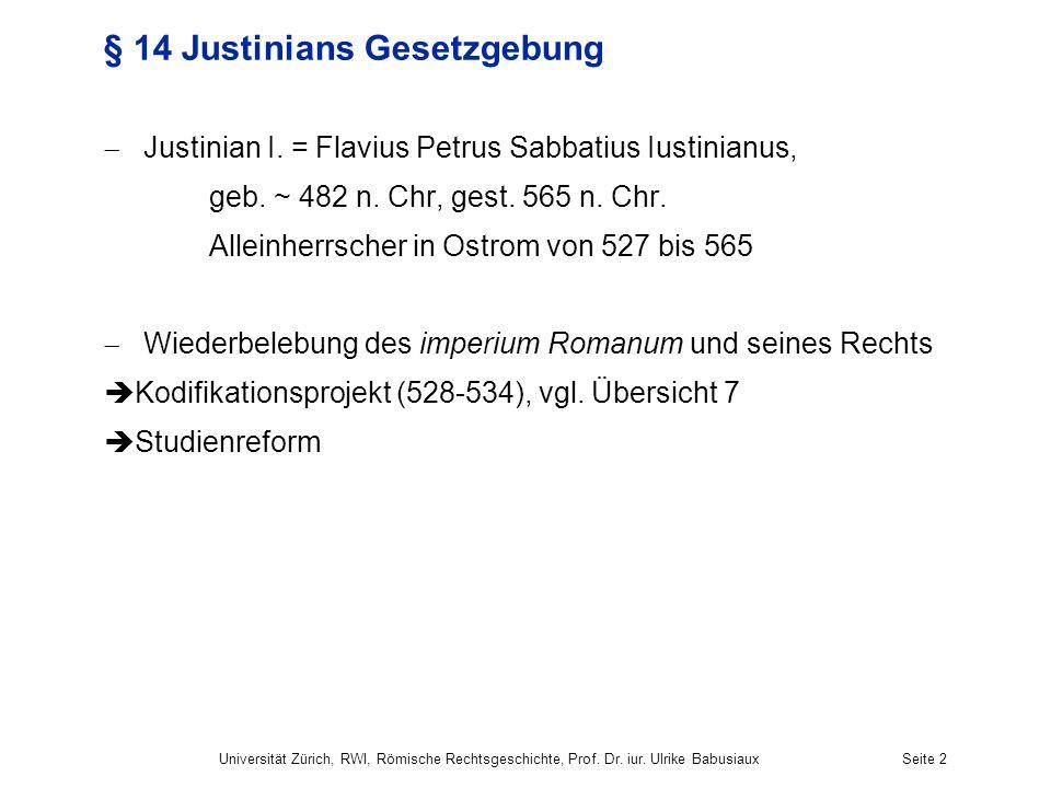 Universität Zürich, RWI, Römische Rechtsgeschichte, Prof. Dr. iur. Ulrike BabusiauxSeite 2 § 14 Justinians Gesetzgebung Justinian I. = Flavius Petrus