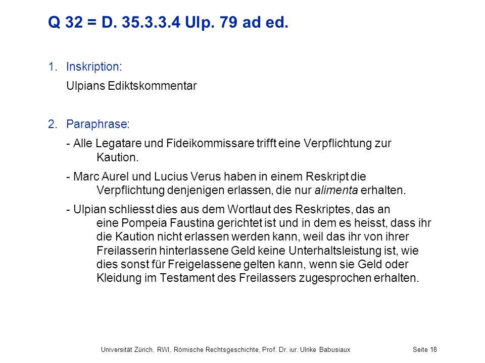 Q 32 = D. 35.3.3.4 Ulp. 79 ad ed. 1.Inskription: Ulpians Ediktskommentar 2.Paraphrase: - Alle Legatare und Fideikommissare trifft eine Verpflichtung z