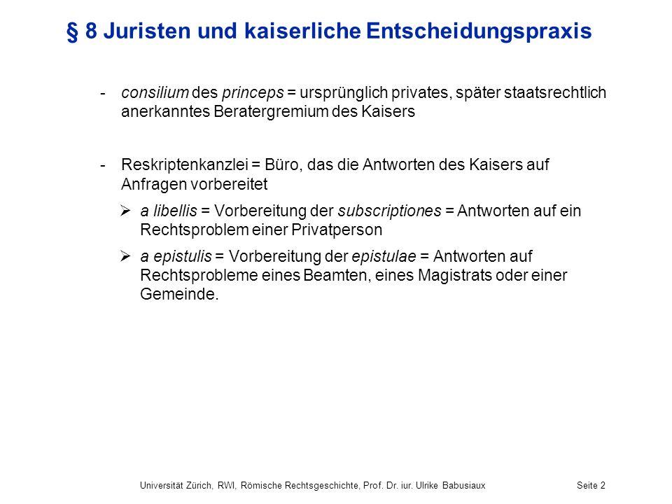Universität Zürich, RWI, Römische Rechtsgeschichte, Prof. Dr. iur. Ulrike BabusiauxSeite 2 § 8 Juristen und kaiserliche Entscheidungspraxis -consilium