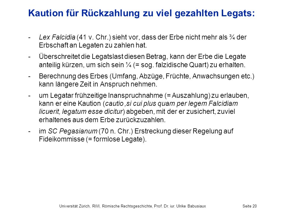 Kaution für Rückzahlung zu viel gezahlten Legats: -Lex Falcidia (41 v. Chr.) sieht vor, dass der Erbe nicht mehr als ¾ der Erbschaft an Legaten zu zah