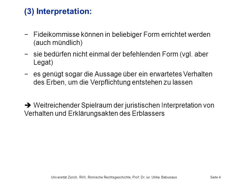 Universität Zürich, RWI, Römische Rechtsgeschichte, Prof. Dr. iur. Ulrike BabusiauxSeite 4 (3) Interpretation: Fideikommisse können in beliebiger Form