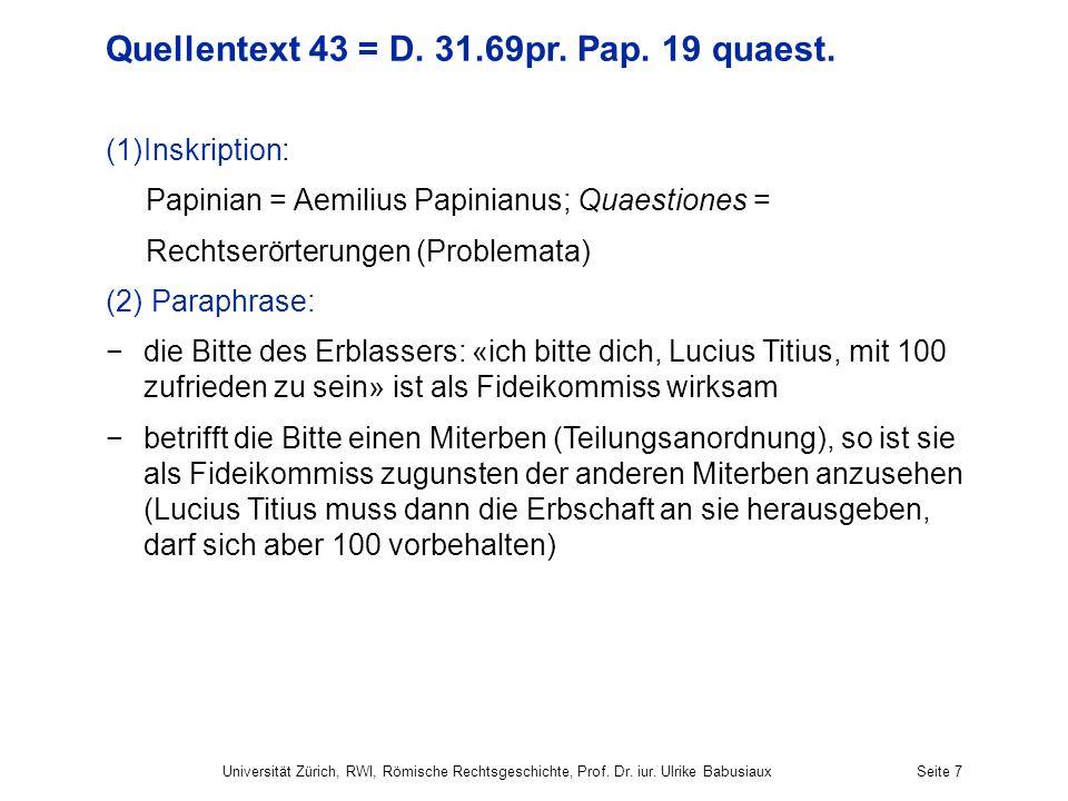Universität Zürich, RWI, Römische Rechtsgeschichte, Prof. Dr. iur. Ulrike BabusiauxSeite 7 Quellentext 43 = D. 31.69pr. Pap. 19 quaest. (1)Inskription