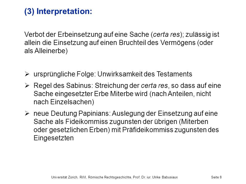 Universität Zürich, RWI, Römische Rechtsgeschichte, Prof. Dr. iur. Ulrike BabusiauxSeite 8 (3) Interpretation: Verbot der Erbeinsetzung auf eine Sache