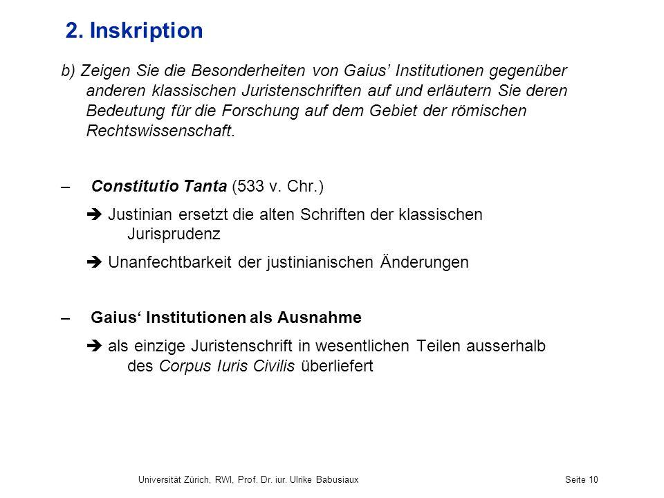 Universität Zürich, RWI, Prof. Dr. iur. Ulrike BabusiauxSeite 10 2. Inskription b) Zeigen Sie die Besonderheiten von Gaius Institutionen gegenüber and