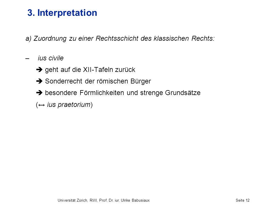 Universität Zürich, RWI, Prof. Dr. iur. Ulrike BabusiauxSeite 12 3. Interpretation a) Zuordnung zu einer Rechtsschicht des klassischen Rechts: – ius c