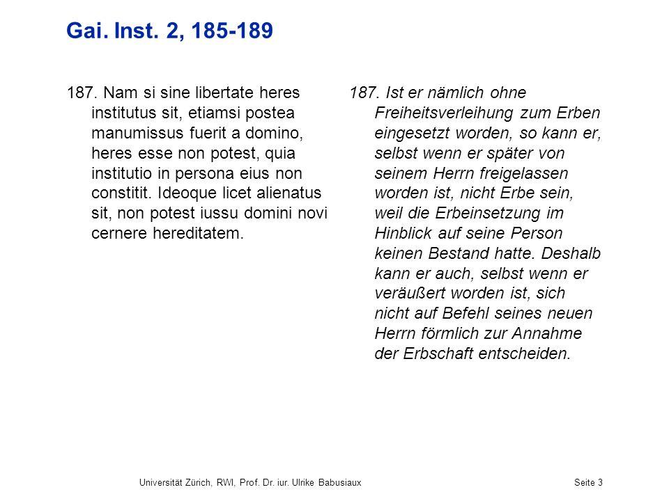 Universität Zürich, RWI, Prof. Dr. iur. Ulrike BabusiauxSeite 3 Gai. Inst. 2, 185-189 187. Nam si sine libertate heres institutus sit, etiamsi postea