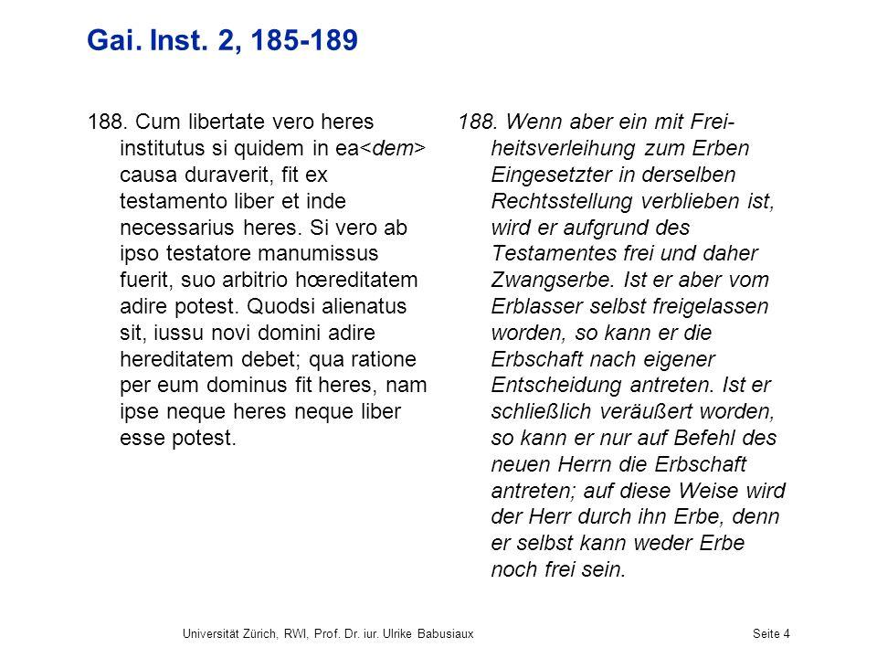 Universität Zürich, RWI, Prof. Dr. iur. Ulrike BabusiauxSeite 4 Gai. Inst. 2, 185-189 188. Cum libertate vero heres institutus si quidem in ea causa d