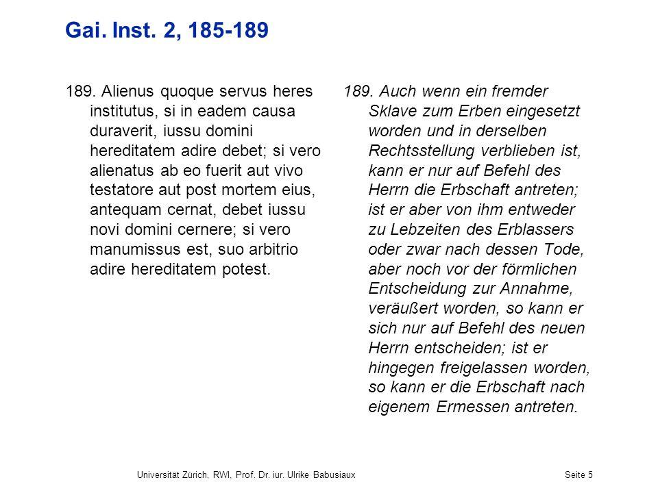 Universität Zürich, RWI, Prof. Dr. iur. Ulrike BabusiauxSeite 5 Gai. Inst. 2, 185-189 189. Alienus quoque servus heres institutus, si in eadem causa d