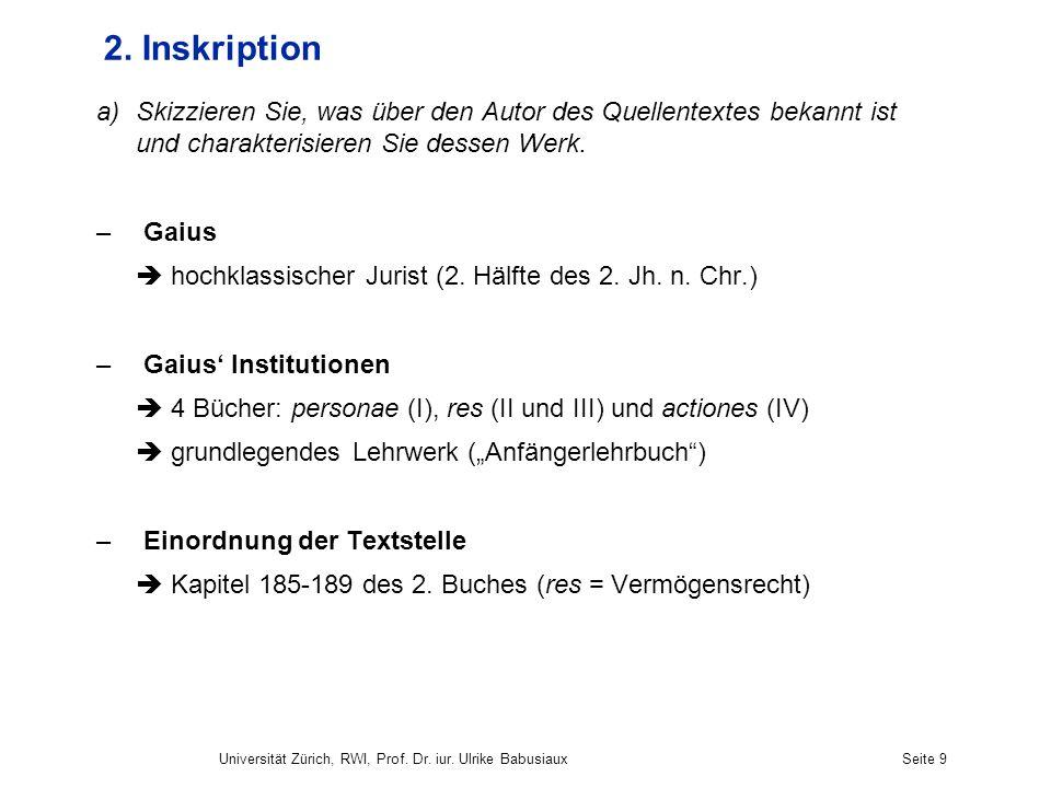 Universität Zürich, RWI, Prof. Dr. iur. Ulrike BabusiauxSeite 9 2. Inskription a)Skizzieren Sie, was über den Autor des Quellentextes bekannt ist und