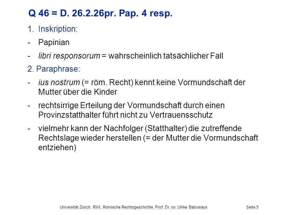 Q 46 = D. 26.2.26pr. Pap. 4 resp. 1.Inskription: -Papinian -libri responsorum = wahrscheinlich tatsächlicher Fall 2. Paraphrase: -ius nostrum (= röm.