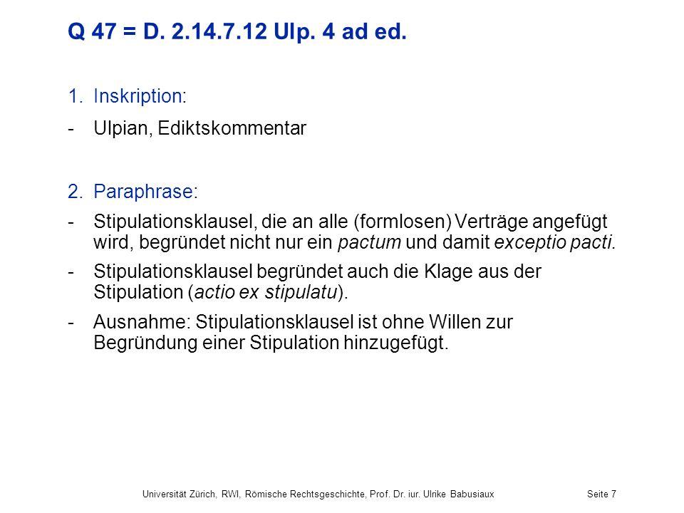 Q 47 = D. 2.14.7.12 Ulp. 4 ad ed. 1.Inskription: -Ulpian, Ediktskommentar 2.Paraphrase: -Stipulationsklausel, die an alle (formlosen) Verträge angefüg