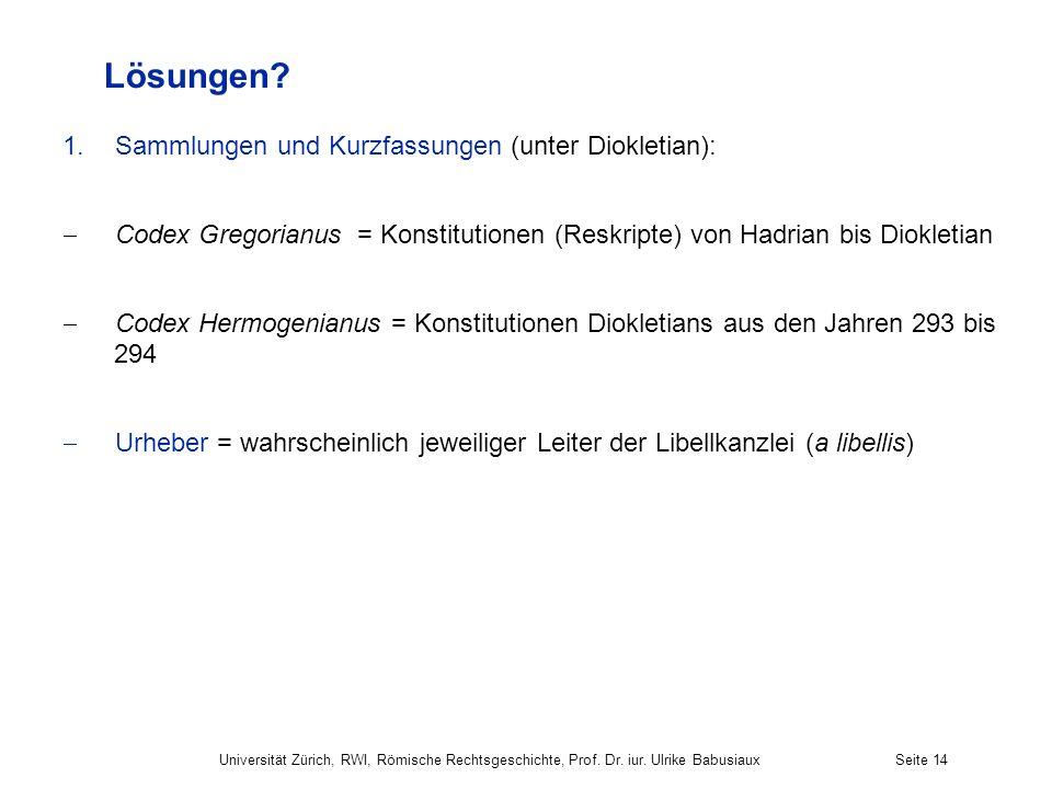 Universität Zürich, RWI, Römische Rechtsgeschichte, Prof. Dr. iur. Ulrike BabusiauxSeite 14 Lösungen? 1.Sammlungen und Kurzfassungen (unter Diokletian