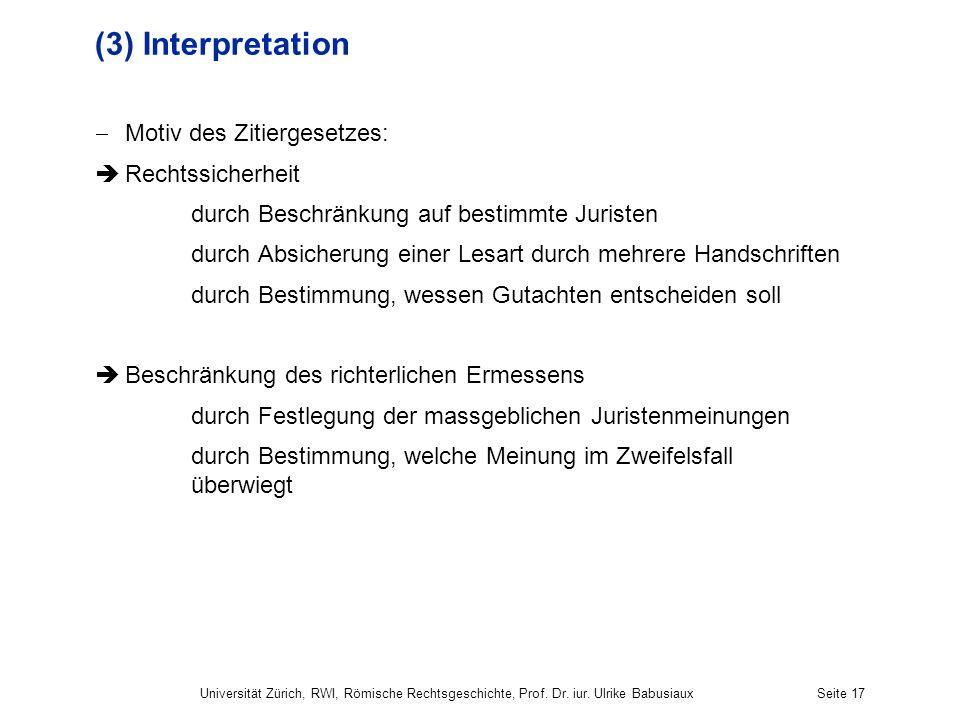 Universität Zürich, RWI, Römische Rechtsgeschichte, Prof. Dr. iur. Ulrike BabusiauxSeite 17 (3) Interpretation Motiv des Zitiergesetzes: Rechtssicherh