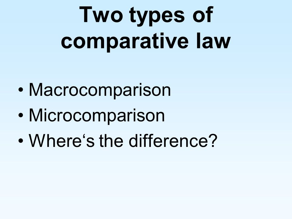 Two types of comparative law Macrocomparison Microcomparison Wheres the difference?