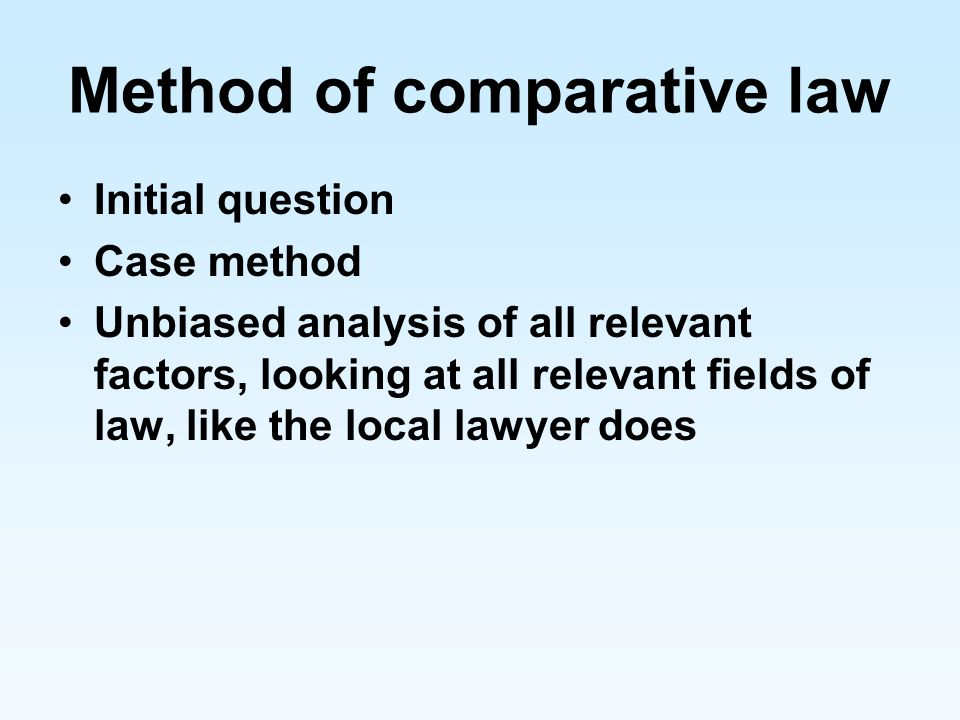 Method of comparative law Initial question Case method Unbiased analysis of all relevant factors, looking at all relevant fields of law, like the loca