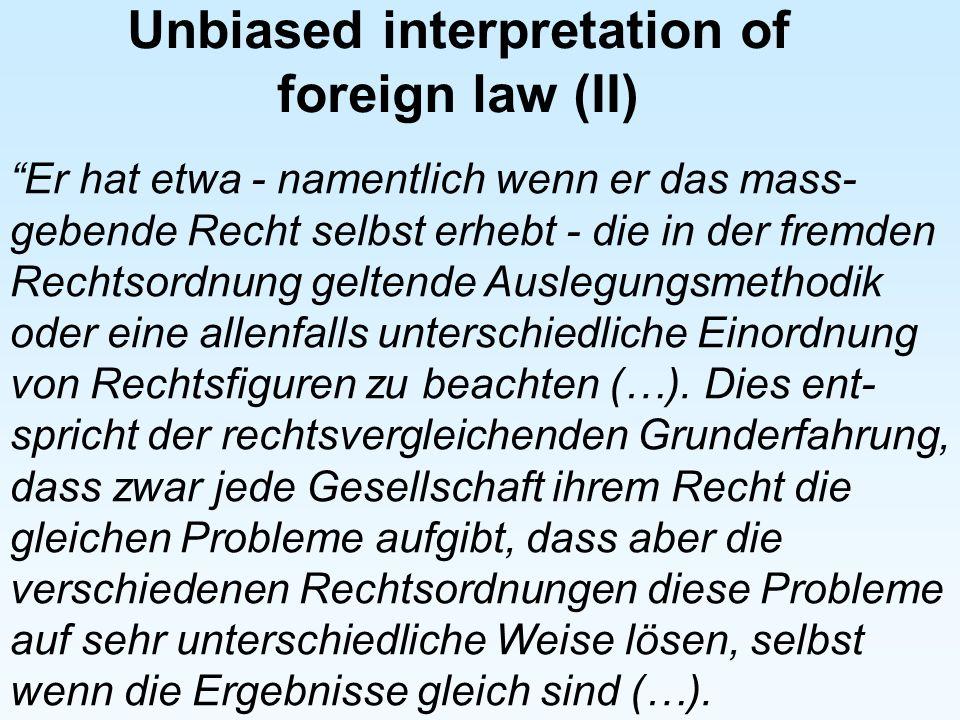 Unbiased interpretation of foreign law (II) Er hat etwa - namentlich wenn er das mass- gebende Recht selbst erhebt - die in der fremden Rechtsordnung