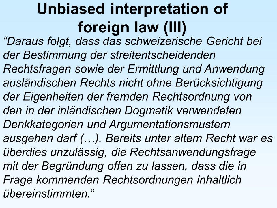Unbiased interpretation of foreign law (III) Daraus folgt, dass das schweizerische Gericht bei der Bestimmung der streitentscheidenden Rechtsfragen so