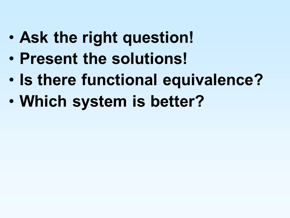 Ask the right question! Present the solutions! Is there functional equivalence? Which system is better?