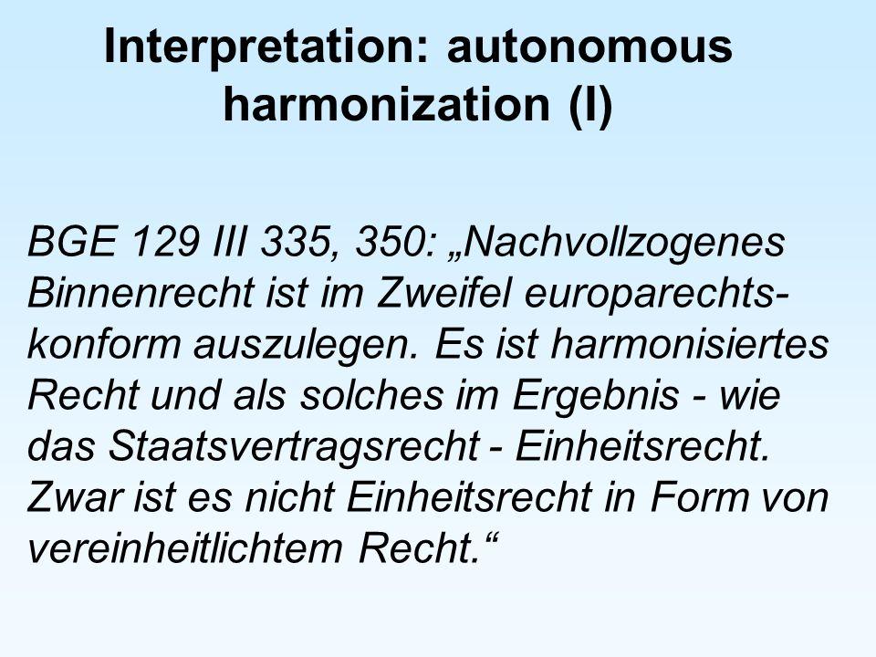 Interpretation: autonomous harmonization (I) BGE 129 III 335, 350: Nachvollzogenes Binnenrecht ist im Zweifel europarechts- konform auszulegen. Es ist