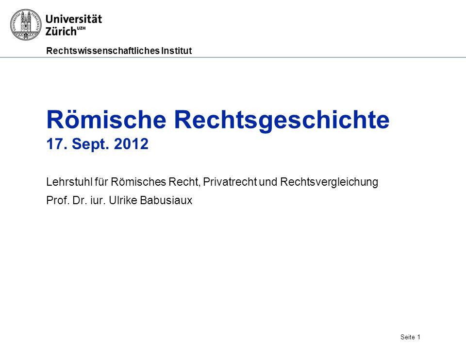 Rechtswissenschaftliches Institut Seite 1 Römische Rechtsgeschichte 17. Sept. 2012 Lehrstuhl für Römisches Recht, Privatrecht und Rechtsvergleichung P