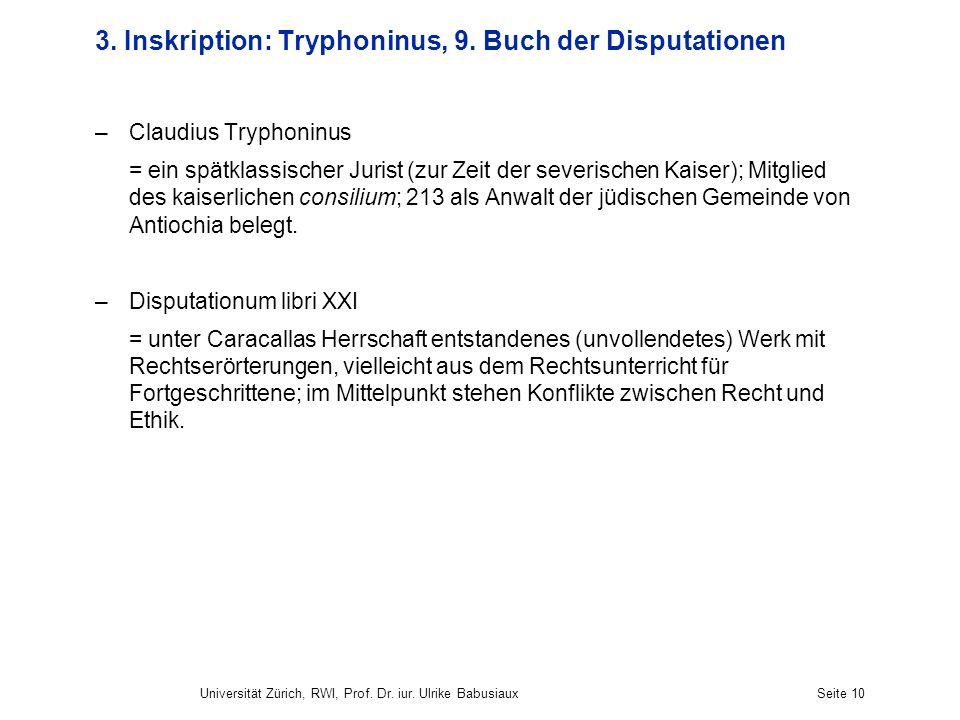 Universität Zürich, RWI, Prof. Dr. iur. Ulrike BabusiauxSeite 10 3. Inskription: Tryphoninus, 9. Buch der Disputationen –Claudius Tryphoninus = ein sp