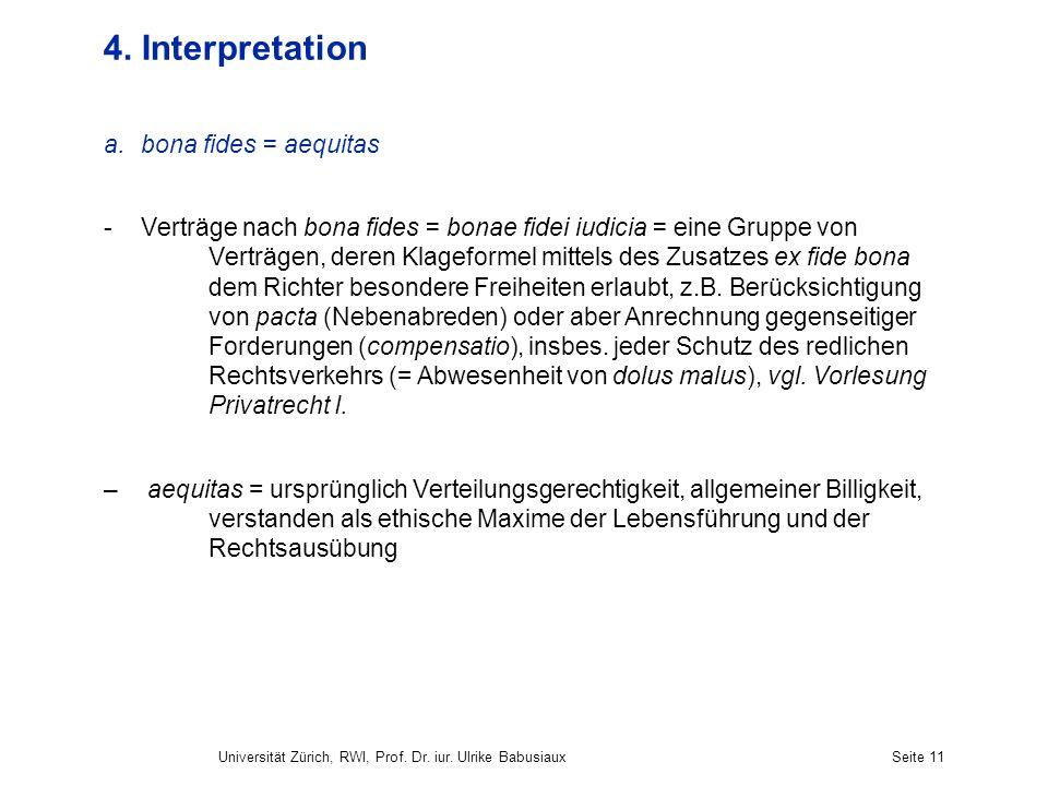 Universität Zürich, RWI, Prof. Dr. iur. Ulrike BabusiauxSeite 11 4. Interpretation a.bona fides = aequitas -Verträge nach bona fides = bonae fidei iud