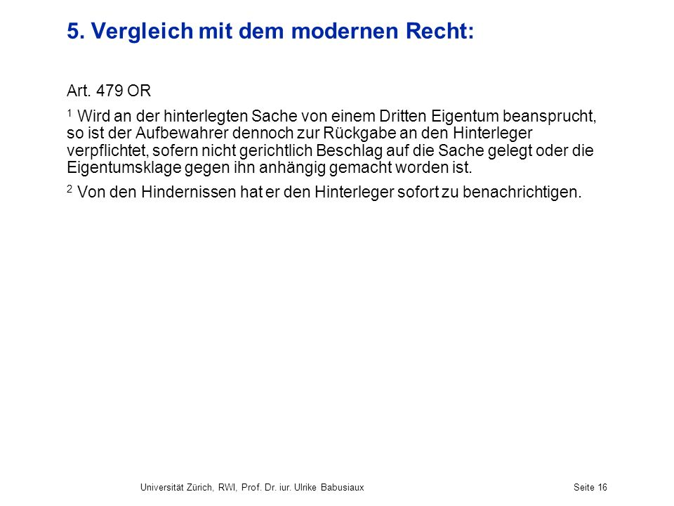 Universität Zürich, RWI, Prof. Dr. iur. Ulrike BabusiauxSeite 16 5. Vergleich mit dem modernen Recht: Art. 479 OR 1 Wird an der hinterlegten Sache von
