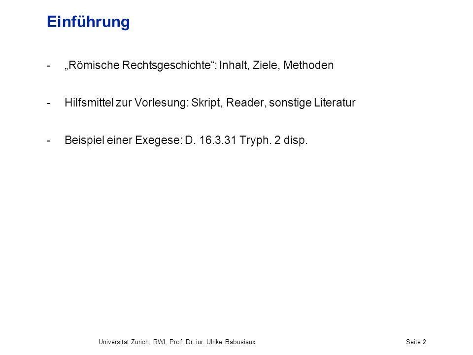 Universität Zürich, RWI, Prof. Dr. iur. Ulrike BabusiauxSeite 2 Einführung -Römische Rechtsgeschichte: Inhalt, Ziele, Methoden -Hilfsmittel zur Vorles