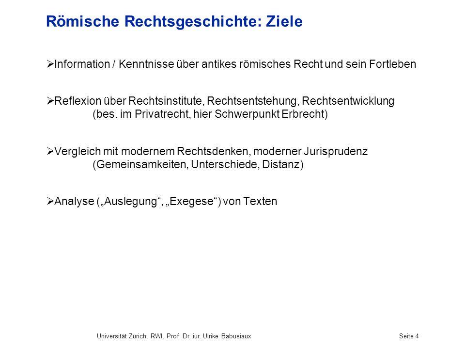 Universität Zürich, RWI, Prof. Dr. iur. Ulrike BabusiauxSeite 4 Römische Rechtsgeschichte: Ziele Information / Kenntnisse über antikes römisches Recht