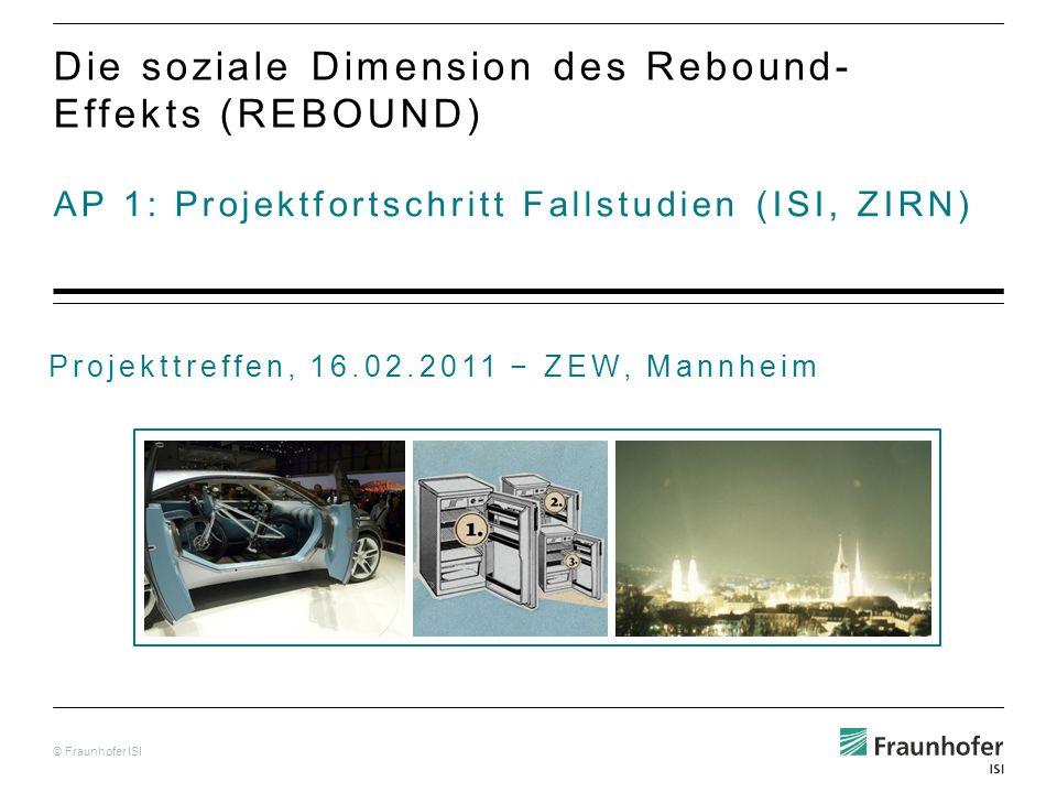© Fraunhofer ISI AP 1: Projektfortschritt Fallstudien (ISI, ZIRN) Die soziale Dimension des Rebound- Effekts (REBOUND) Projekttreffen, 16.02.2011 ZEW, Mannheim