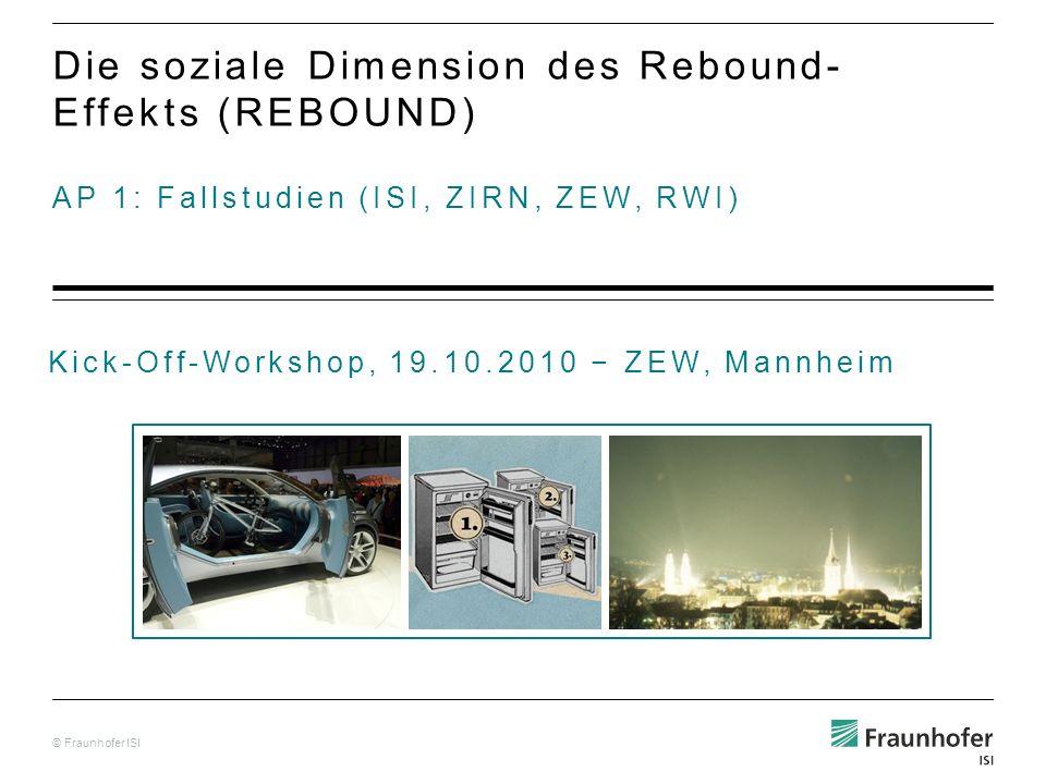 © Fraunhofer ISI AP 1: Fallstudien (ISI, ZIRN, ZEW, RWI) Die soziale Dimension des Rebound- Effekts (REBOUND) Kick-Off-Workshop, 19.10.2010 ZEW, Mannheim