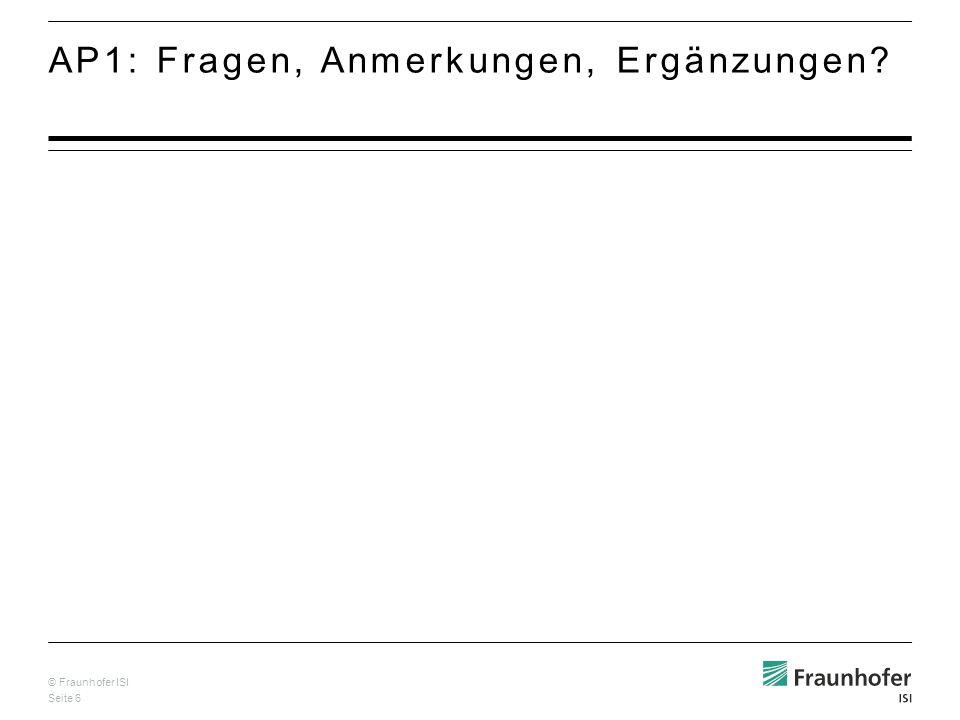 © Fraunhofer ISI Seite 6 AP1: Fragen, Anmerkungen, Ergänzungen?