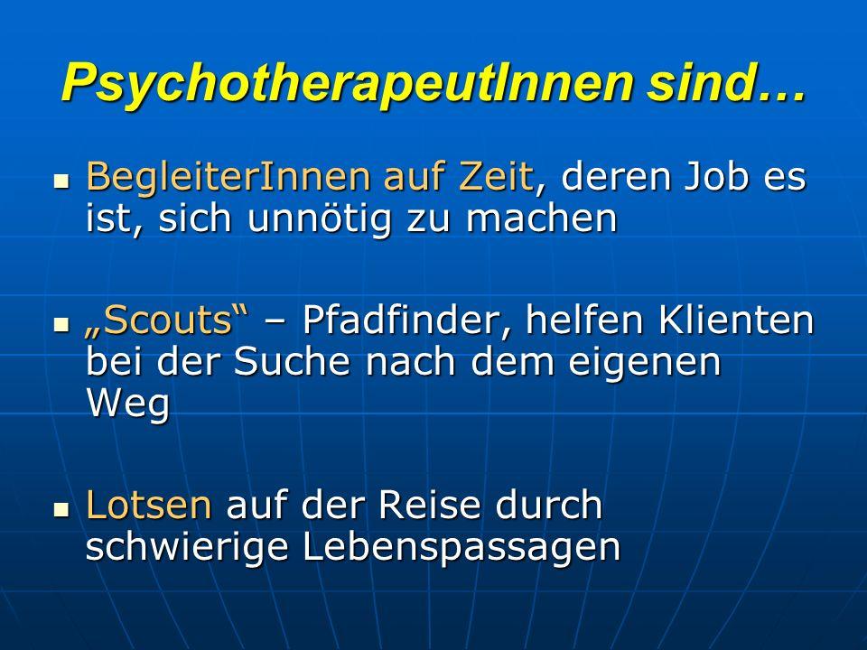 PsychotherapeutInnen sind… BegleiterInnen auf Zeit, deren Job es ist, sich unnötig zu machen BegleiterInnen auf Zeit, deren Job es ist, sich unnötig zu machen Scouts – Pfadfinder, helfen Klienten bei der Suche nach dem eigenen Weg Scouts – Pfadfinder, helfen Klienten bei der Suche nach dem eigenen Weg Lotsen auf der Reise durch schwierige Lebenspassagen Lotsen auf der Reise durch schwierige Lebenspassagen