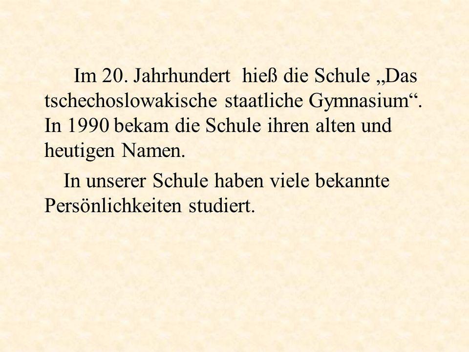 Im 20. Jahrhundert hieß die Schule Das tschechoslowakische staatliche Gymnasium. In 1990 bekam die Schule ihren alten und heutigen Namen. In unserer S