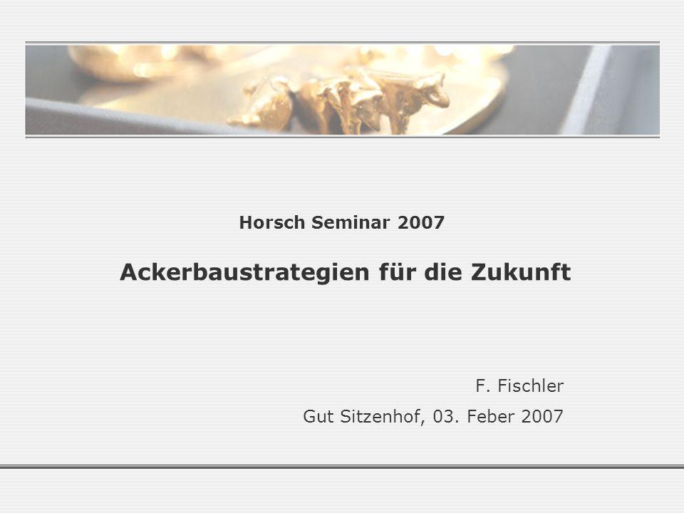 Horsch Seminar 2007 Ackerbaustrategien für die Zukunft F. Fischler Gut Sitzenhof, 03. Feber 2007